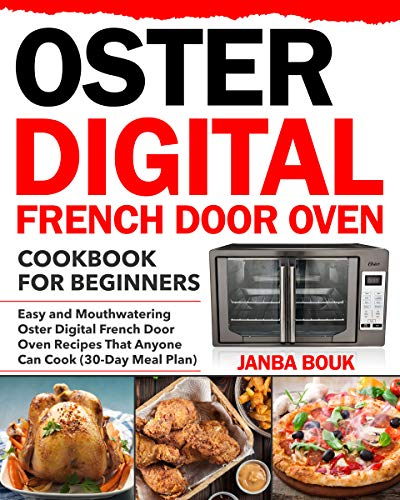 Oster Digital French Door Oven Cookbook for Beginners: Easy and Mouthwatering Oster Digital French Door Oven Recipes That Anyone Can Cook (30-Day Meal Plan) (English Edition)