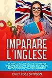 IMPARARE L INGLESE: LA PRIMA GUIDA COMPLETA E TESTATA PER IMPARARE REALMENTE L INGLESE IN 30 GIORNI. GRAMMATICA FONETICA AND MUCH MORE!