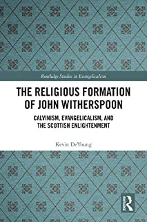 The Religious Formation of John Witherspoon: Calvinism, Evangelicalism, and the Scottish Enlightenment