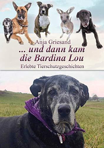 ... und dann kam die Bardina Lou: Erlebte Tierschutzgeschichten