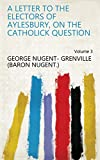 A letter to the electors of Aylesbury, on the Catholick question Volume 3 (English Edition)