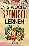 In 2 Wochen Spanisch lernen - Spanisch für Anfänger: Spanisch schnell und einfach für den Alltag und Reisen. Grammatik, die wichtigsten Vokabeln & Sätze, Aussprache, Übungen & mehr spielerisch lernen