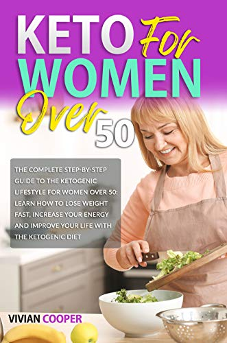 Keto for Women Over 50: The Complete Step-by-Step Guide to the Ketogenic Lifestyle for Women Over 50: Learn How to Lose Weight Fast, Increase Your Energy and Improve Your Life With the Ketogenic Diet 1