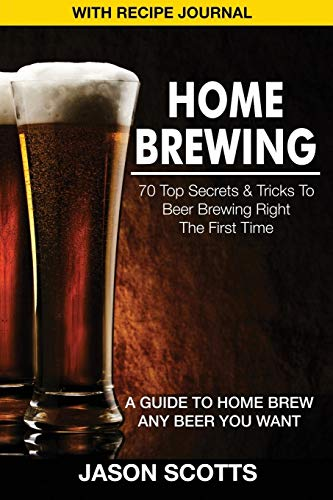 Home Brewing: 70 Top Secrets & Tricks to Beer Brewing Right the First Time: A Guide to Home Brew Any Beer You Want (with Recipe Jour