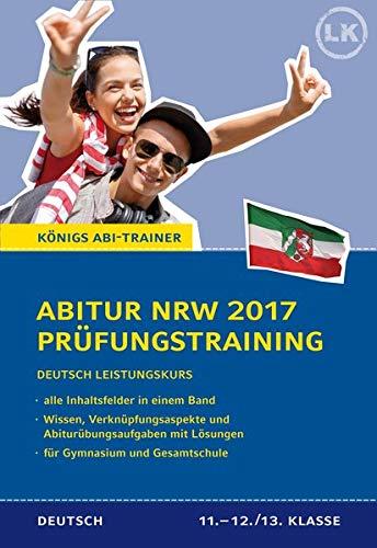 Abitur NRW 2017 - Prüfungstraining. Deutsch Leistungskurs. Königs Abi-Trainer.: Prüfungsvorbereitung mit allen Inhaltsfeldern: Wissen, Verknüpfungsaspekte und Abi-Übungsaufgaben mit Lösungen