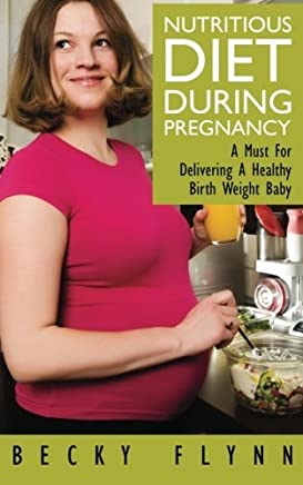 Nutritious Diet During Pregnancy: A Must For Delivering a Healthy Birth Weight Baby by Becky Flynn (2011-09-03)