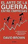 El arte de la guerra entre empresas: Lecciones de estrategia y liderazgo de las mayores rivalidades empresariales par Brown