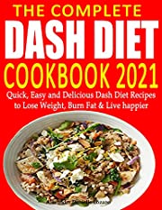 The Complete Dash Diet Cookbook 2021: Quick, Easy and Delicious Dash Diet Recipes to Lose Weight, Burn Fat & Live Happier