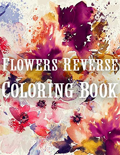 Flowers Reverse Coloring Book: The Book Has Colors, You Paint The Lines! | Beautiful Watercolor Flowers You Can Draw The Lines