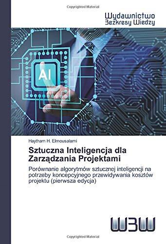 Sztuczna Inteligencja dla Zarządzania Projektami: Porównanie algorytmów sztucznej inteligencji na potrzeby koncepcyjnego przewidywania kosztów projektu (pierwsza edycja)