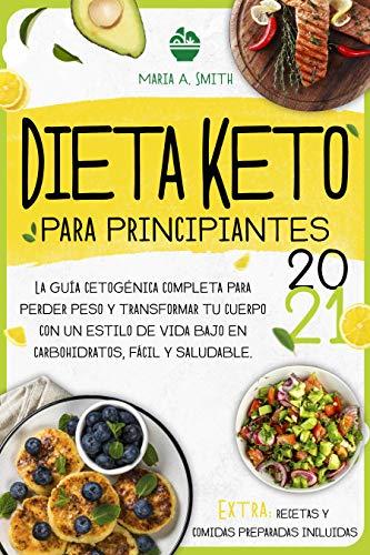 DIETA KETO PARA PRINCIPIANTES 2021: La Guía Cetogénica Completa para Perder Peso y Transformar tu Cuerpo con un Estilo de Vida Bajo en Carbohidratos, Fácil y Saludable