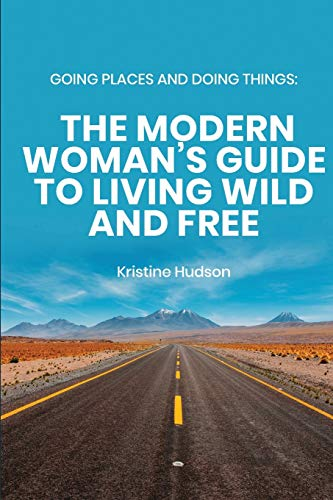Going Places and Doing Things: The Modern Woman's Guide to Living Wild and Free