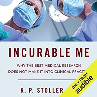 Incurable Me     Why the Best Medical Research Does Not Make It into Clinical Practice              Written by:                                                                                                                                 K. Paul Stoller MD                               Narrated by:                                                                                                                                 James Patrick Cronin                      Length: 8 hrs and 25 mins     Not rated yet     Overall 0.0