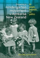 Growing a Kindergarten Movement in Aotearoa New Zealand: Its Peoples, Purposes and Politics (Growing a kindergarten movement in Aotearoa New Zealand: Its people, purposes and politics)