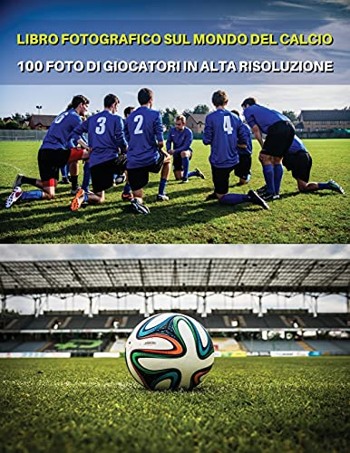 LIBRO FOTOGRAFICO SUL MONDO DEL CALCIO - FOTO DI GIOCATORI IN ALTA RISOLUZIONE- FOOTBALL PLAYERS BOOK - COLOR PHOTOGRAPHIC PICTURES [HD]: The Best 100 ... Paperback Version - Italian Language Edition