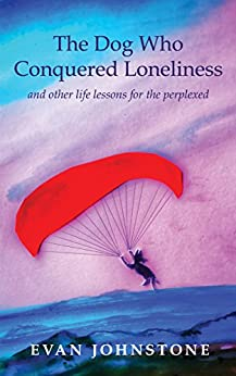 [Evan Johnstone]のThe Dog Who Conquered Loneliness: and other life lessons for the perplexed (English Edition)