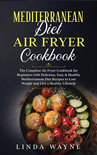 Mediterranean Diet Air Fryer Cookbook: The Complete Air Fryer Cookbook for Beginners with Delicious, Easy & Healthy Mediterranean Diet Recipes to Lose ... a Healthy Lifestyle (Mediterranean Diet 101)