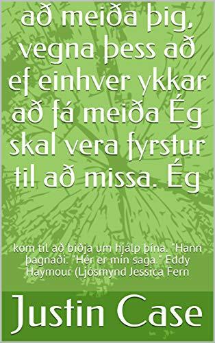 að meiða þig, vegna þess að ef einhver ykkar að fá meiða Ég skal vera fyrstur til að missa. Ég : kom til að biðja um hjálp þína.