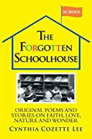 The Forgotten Schoolhouse: Original Poems and Stories on Faith, Love, Nature and Wonder