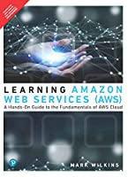 Learning Amazon Web Services (AWS): A Hands-On Guide to the Fundamentals of AWS Cloud | First Edition