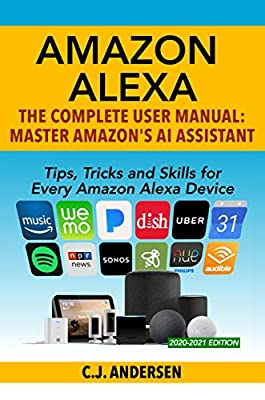 Amazon Alexa - The Complete User Manual - Tips, Tricks & Skills for Every Amazon Alexa Device: Master Amazon's AI Assistant by