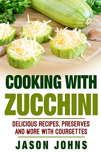 Cooking With Zucchini - Delicious Recipes, Preserves and More With Courgettes: How To Deal With A Glut Of Zucchini And Love It!: Volume 32