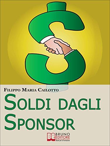 Soldi dagli Sponsor. Strategie di Marketing e Segreti per Negoziare con Successo le Sponsorizzazioni per i Tuoi Eventi. (Ebook Italiano - Anteprima Gratis): ... le Sponsorizzazioni per i Tuoi Eventi