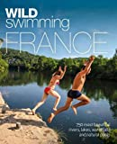 Wild Swimming France: 750 River, Lake and Waterfall Adventures