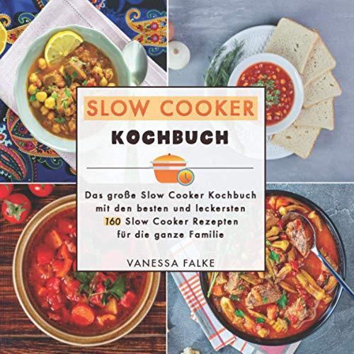 Slow Cooker Kochbuch: Das große Slow Cooker Kochbuch mit den besten und leckersten 160 Slow Cooker Rezepten für die ganze Familie