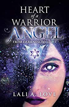 Heart of a Warrior Angel: From Darkness to Light by [Lali A. Love]