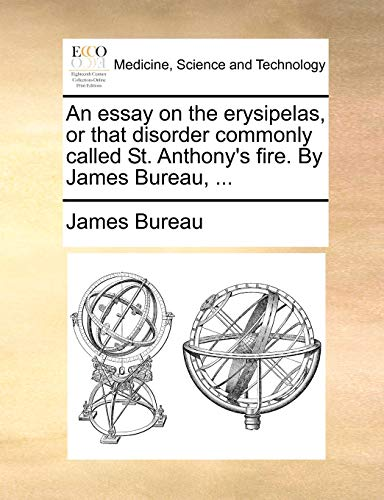 An essay on the erysipelas, or that disorder commonly called St. Anthony's fire. By James Bureau, ...