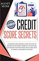 Credit Score Secrets: A Complete Beginner's Guide On How To Repair Your Credit, Improve Your Score, And Boost Your Business. Including How To Write A 609 Dispute Letter