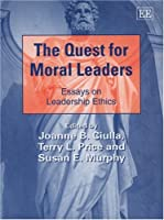 The Quest for Moral Leaders: Essays on Leadership Ethics (New Horizons in Leadership Studies Series)
