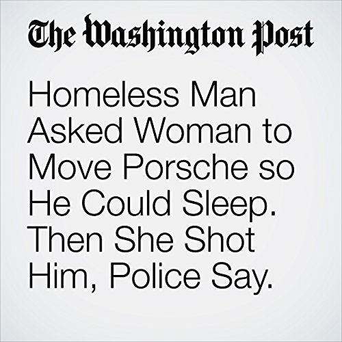 Homeless Man Asked Woman to Move Porsche so He Could Sleep. Then She Shot Him, Police Say. copertina