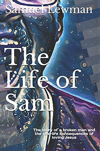 The Life of Sam: The story of a broken man and the real-life consequences of loving Jesus