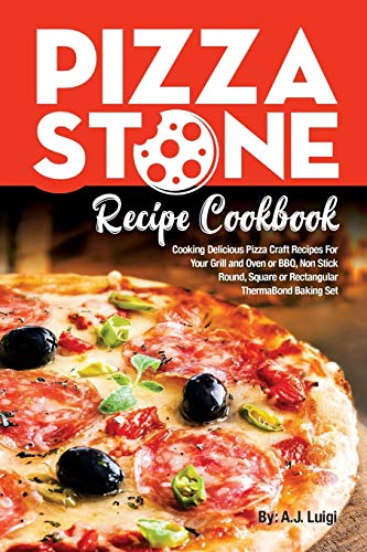 Pizza Stone Recipe Cookbook: Cooking Delicious Pizza Craft Recipes For Your Grill and Oven or BBQ, Non Stick Round, Square or Rectangular ThermaBond Baking Set (Pizza Stone Recipes) (Volume 1)