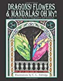 Dragons, Flowers & Mandalas, Oh My!: Adult Coloring Book of Imagination and Symmetry