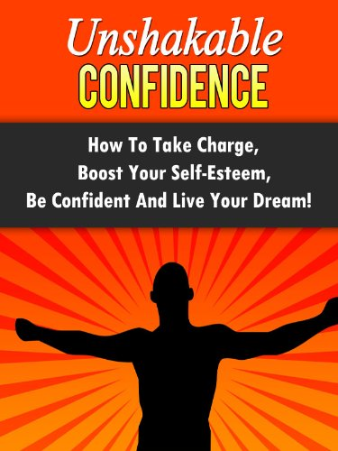Unshakable Confidence - How To Take Charge, Boost Your Self-Esteem, Be Confident And Live Your Dream! (Confidence, Self-Esteem) (English Edition)