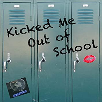 Kicked Me out of School