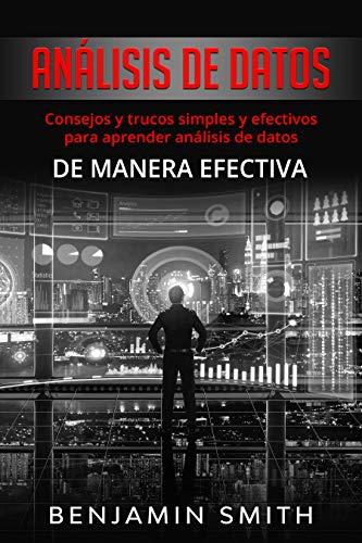 Análisis de datos: Consejos y trucos simples y efectivos para aprender análisis de datos de manera (Libro En Espanol) (DATA ANALYTICS)
