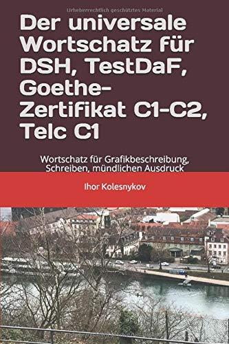 Der universale Wortschatz für DSH, TestDaF, Goethe, Telc C1: Wortschatz für Grafikbeschreibung, Schreiben, mündlichen Ausdruck