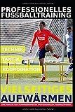 Professionelles Fußballtraining – Vielseitiges Aufwärmen: 35 Trainingsformen für ein professionelles Aufwärmen im Fußballtraining