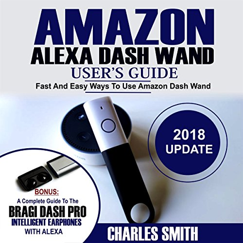 Amazon Alexa Dash Wand User's Guide: Fast and Easy Ways to Use Amazon Dash Wand. Bonus: A Complete Guide to the Bragi Dash Pro Intelligent Earphone audiobook cover art