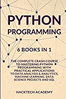Python Programming: 6 Books in 1 - The Complete Crash Course to Mastering Python Programming with Practical Applications to Data Analysis & Analytics, Machine Learning, Data Science Projects and SQL