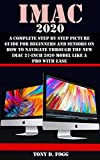 IMAC 2020: A Complete Step By Step Picture Guide For Beginners And Seniors On How To Navigate Through The New iMAC 27-inch 2020 Model Like A Pro With Ease (English Edition)