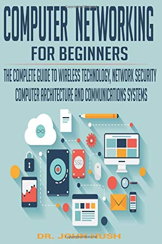 COMPUTER NETWORKING FOR BEGINNERS: THE COMPLETE GUIDE TO WIRELESS TECHNOLOGY, NETWORK SECURITY, COMPUTER ARCHITECTURE AND COMMUNICATIONS SYSTEMS. (Computer Programming, Band 1)
