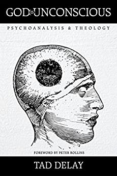 God Is Unconscious: Psychoanalysis and Theology by [Tad DeLay, Peter Rollins]