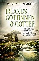 Irlands Goettinnen & Goetter. Alles ueber die Túatha Dé Danann und andere Gottheiten der Gruenen Insel