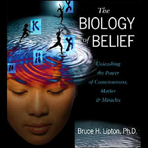 The Biology of Belief Audiobook By Bruce H. Lipton Ph.D. cover art