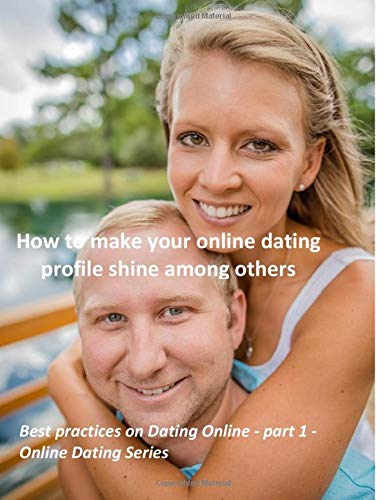 How to make your online dating profile shine among others: 81 tips and tricks on what to write in profile and what to avoid there (Best practices on Dating Online - Online Dating Series, Band 1)